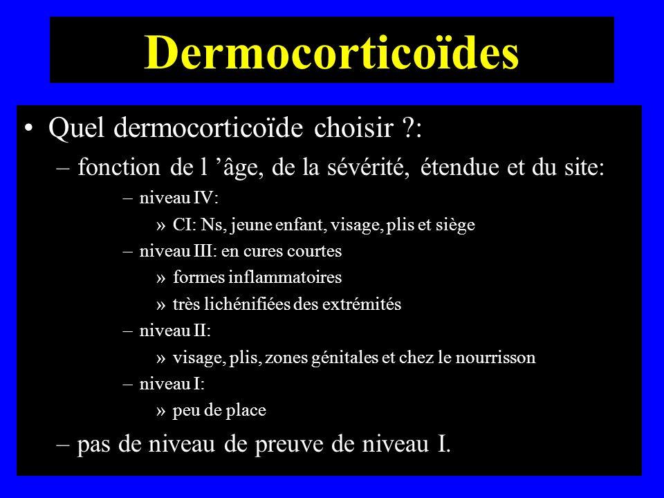 Dermocorticoïdes Quel dermocorticoïde choisir ?: –fonction de l âge, de la sévérité, étendue et du site: –niveau IV: »CI: Ns, jeune enfant, visage, pl