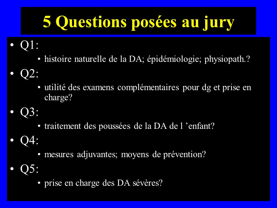 5 Questions posées au jury Q1: histoire naturelle de la DA; épidémiologie; physiopath.? Q2: utilité des examens complémentaires pour dg et prise en ch