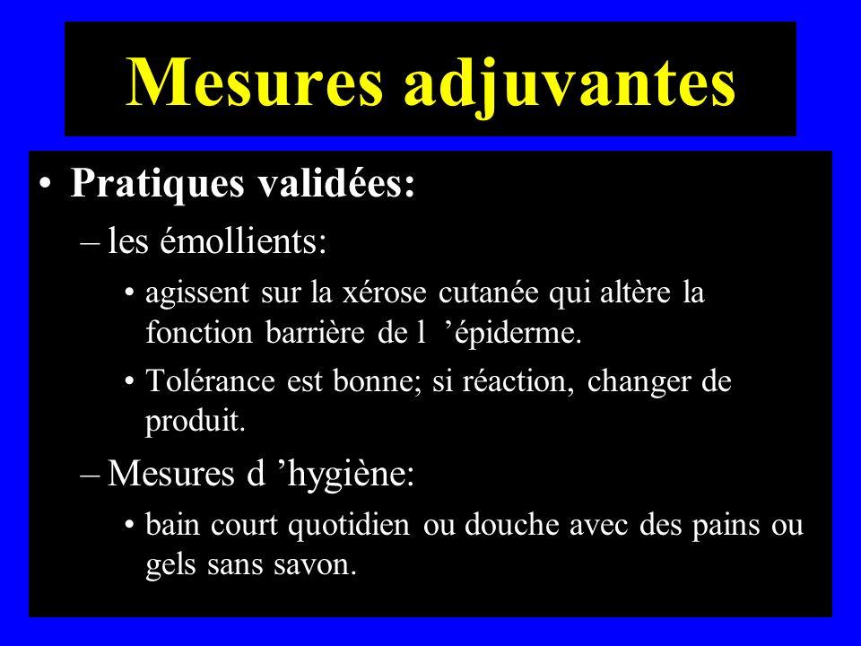 Mesures adjuvantes Pratiques validées: –les émollients: agissent sur la xérose cutanée qui altère la fonction barrière de l épiderme. Tolérance est bo