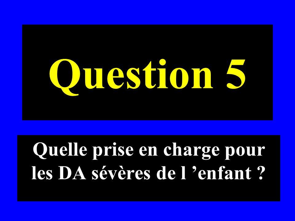 Question 5 Quelle prise en charge pour les DA sévères de l enfant ?