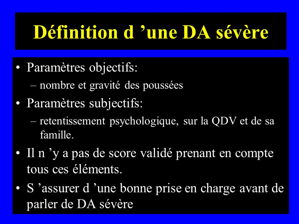 Définition d une DA sévère Paramètres objectifs: –nombre et gravité des poussées Paramètres subjectifs: –retentissement psychologique, sur la QDV et d