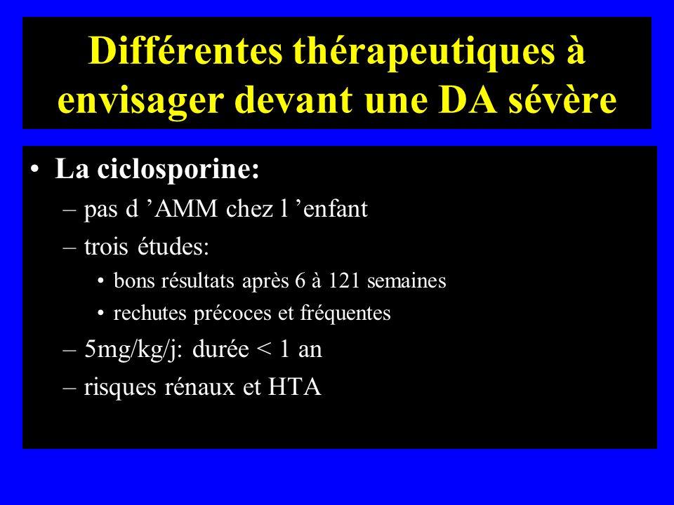 Différentes thérapeutiques à envisager devant une DA sévère La ciclosporine: –pas d AMM chez l enfant –trois études: bons résultats après 6 à 121 sema