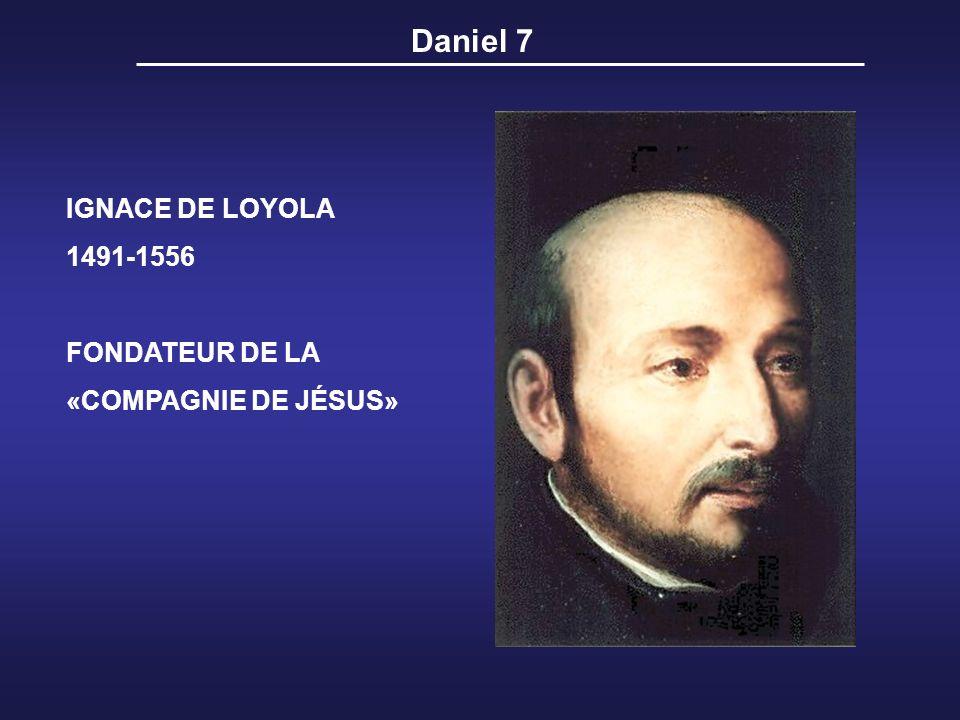 Daniel 7 IGNACE DE LOYOLA 1491-1556 FONDATEUR DE LA «COMPAGNIE DE JÉSUS»