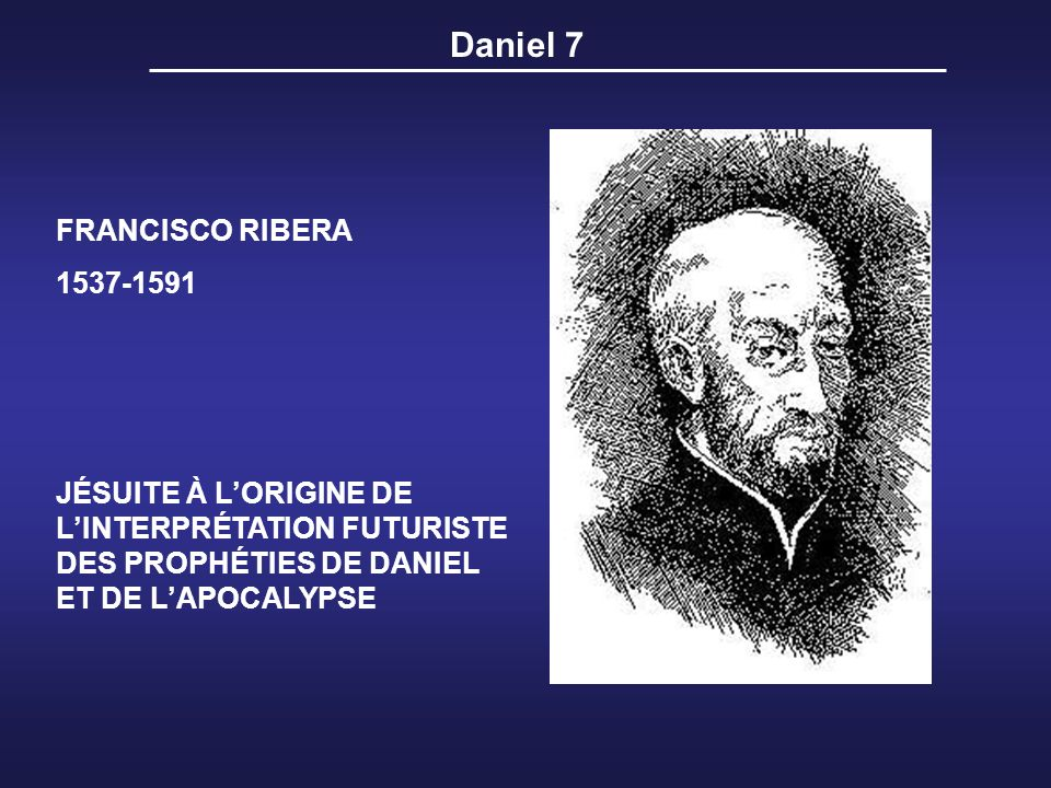 Daniel 7 FRANCISCO RIBERA 1537-1591 JÉSUITE À LORIGINE DE LINTERPRÉTATION FUTURISTE DES PROPHÉTIES DE DANIEL ET DE LAPOCALYPSE