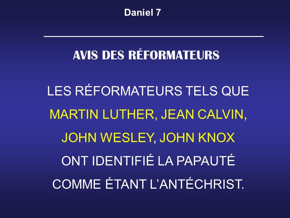 Daniel 7 AVIS DES RÉFORMATEURS LES RÉFORMATEURS TELS QUE MARTIN LUTHER, JEAN CALVIN, JOHN WESLEY, JOHN KNOX ONT IDENTIFIÉ LA PAPAUTÉ COMME ÉTANT LANTÉ