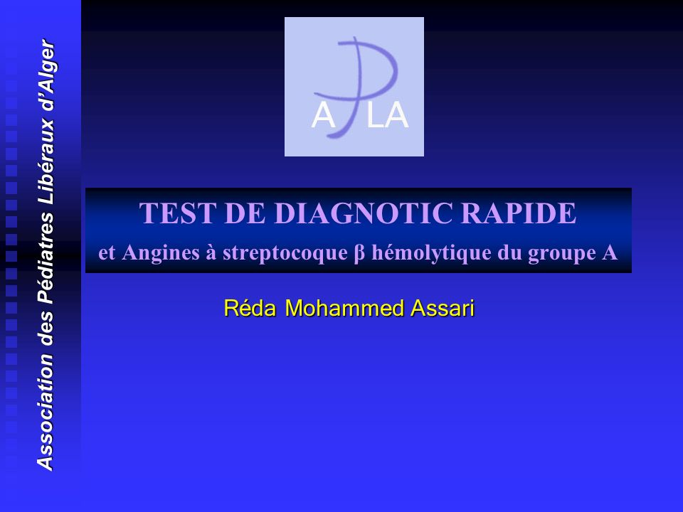 TEST DE DIAGNOTIC RAPIDE et Angines à streptocoque β hémolytique du groupe A Réda Mohammed Assari Réda Mohammed Assari Association des Pédiatres Libér