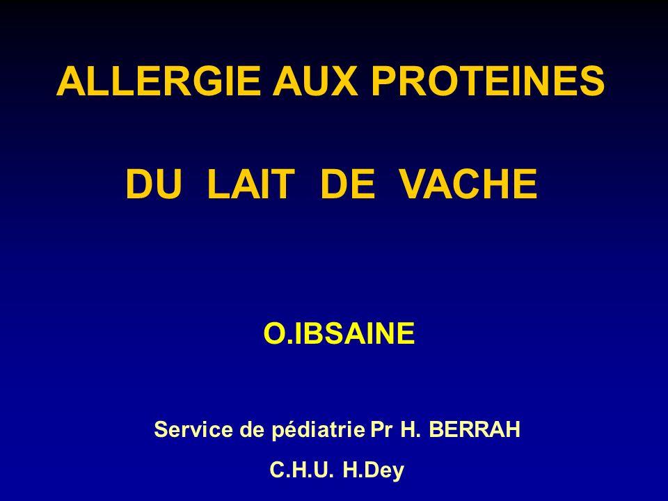 ALLERGIE AUX PROTEINES DU LAIT DE VACHE O.IBSAINE Service de pédiatrie Pr H. BERRAH C.H.U. H.Dey