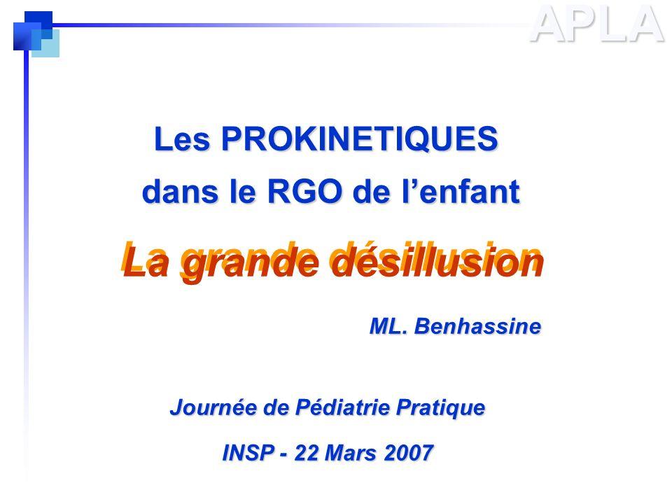Les PROKINETIQUES dans le RGO de lenfant La grande désillusion ML. Benhassine ML. Benhassine Journée de Pédiatrie Pratique INSP - 22 Mars 2007 APLA La