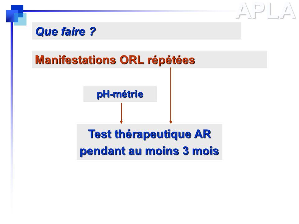 APLA Manifestations ORL répétées Que faire ? Test thérapeutique AR pendant au moins 3 mois pH-métrie