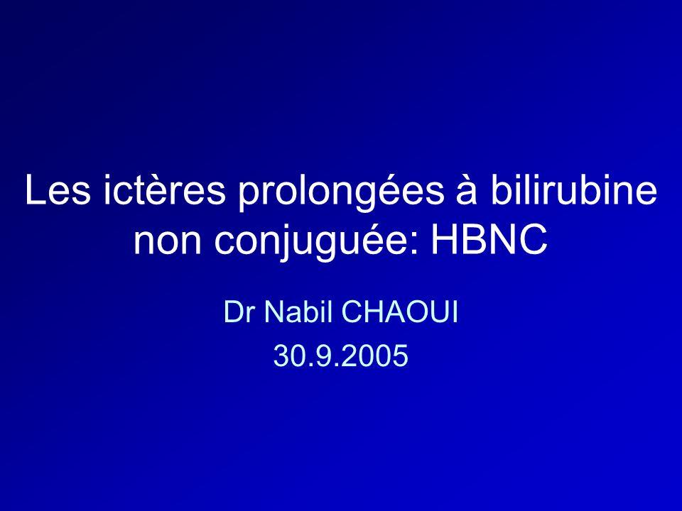Les ictères prolongées à bilirubine non conjuguée: HBNC Dr Nabil CHAOUI 30.9.2005