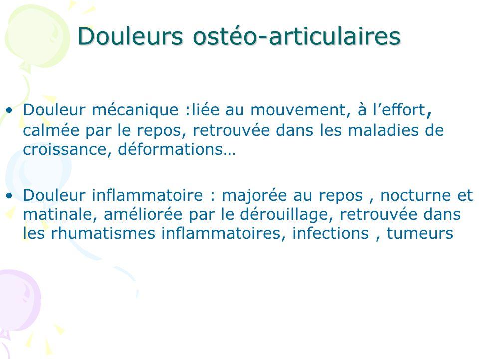 Douleurs ostéo-articulaires Douleur mécanique :liée au mouvement, à leffort, calmée par le repos, retrouvée dans les maladies de croissance, déformati