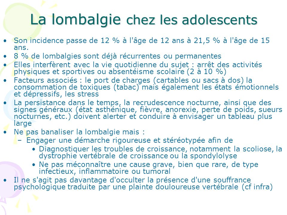 La lombalgie chez les adolescents Son incidence passe de 12 % à l'âge de 12 ans à 21,5 % à l'âge de 15 ans. 8 % de lombalgies sont déjà récurrentes ou
