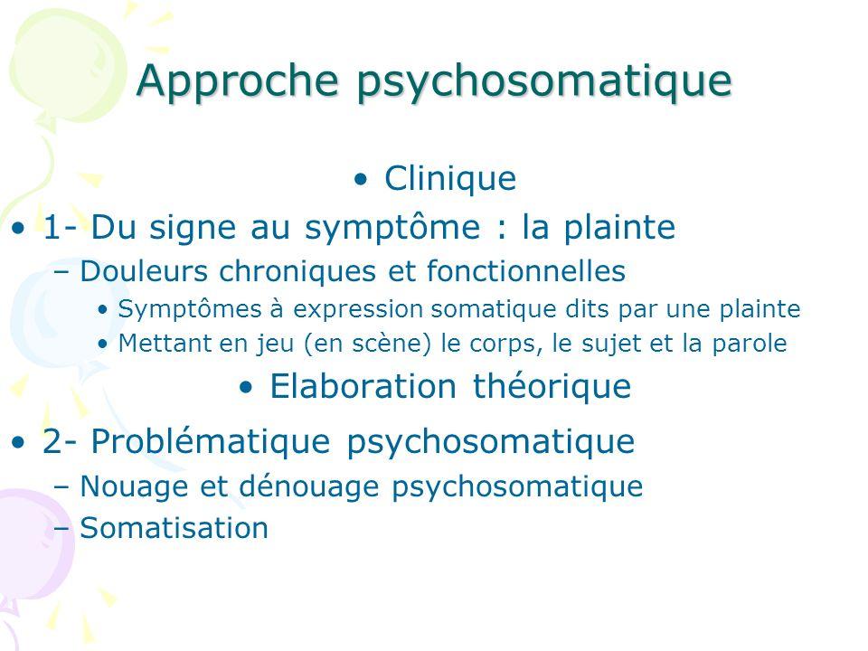 Approche psychosomatique Clinique 1- Du signe au symptôme : la plainte –Douleurs chroniques et fonctionnelles Symptômes à expression somatique dits pa