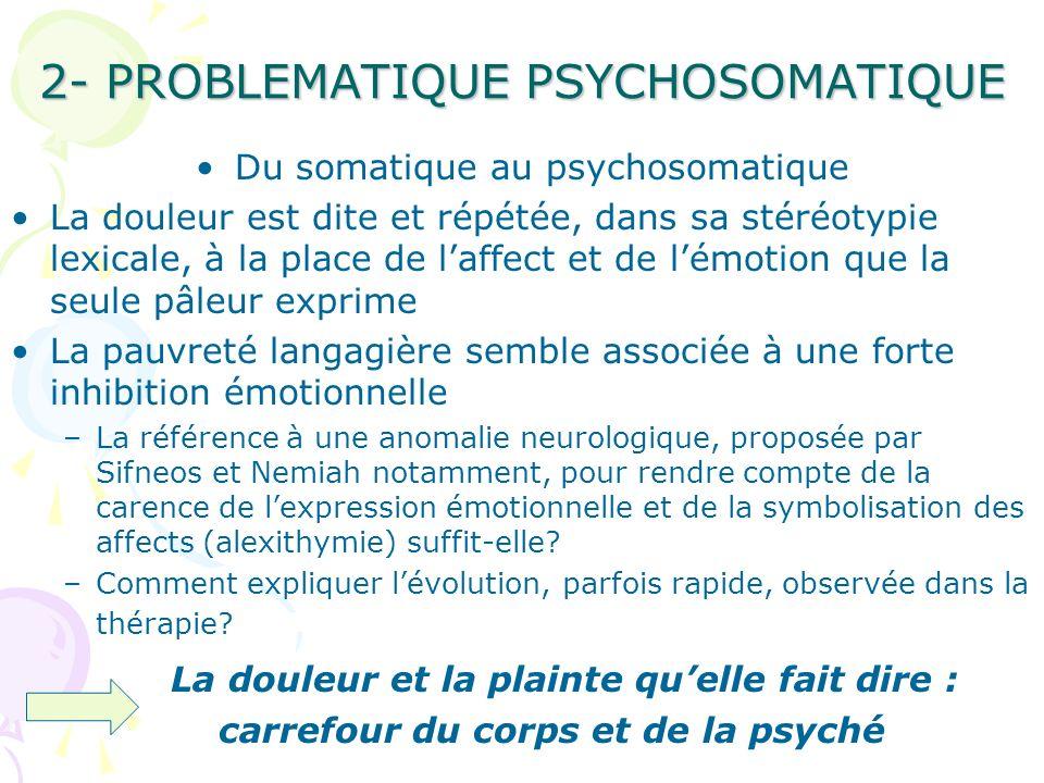2- PROBLEMATIQUE PSYCHOSOMATIQUE Du somatique au psychosomatique La douleur est dite et répétée, dans sa stéréotypie lexicale, à la place de laffect e
