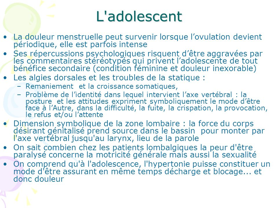 L'adolescent La douleur menstruelle peut survenir lorsque lovulation devient périodique, elle est parfois intense Ses répercussions psychologiques ris