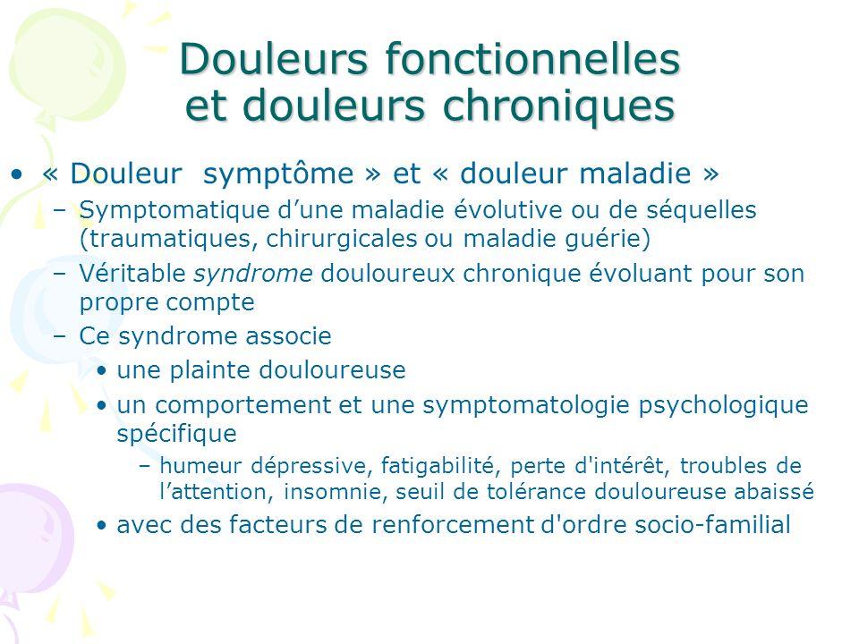 Douleurs fonctionnelles et douleurs chroniques « Douleur symptôme » et « douleur maladie » –Symptomatique dune maladie évolutive ou de séquelles (trau
