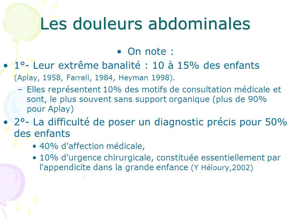 Les douleurs abdominales On note : 1°- Leur extrême banalité : 10 à 15% des enfants (Aplay, 1958, Farrell, 1984, Heyman 1998). –Elles représentent 10%