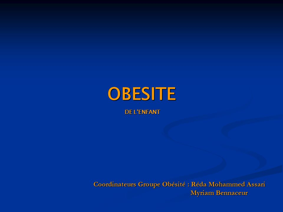 Coordinateurs Groupe Obésité : Réda Mohammed Assari Myriam Bennaceur OBESITE DE L'ENFANT DE L'ENFANT