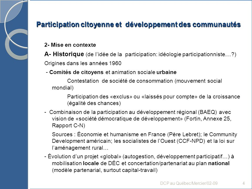Participation citoyenne et développement des communautés Conclusion: grands enjeux et défis 1- Problématique de lexclusion «citoyenne»: passer de lespace de non-citoyenneté à participation citoyenne - Prendre en compte les conditions et processus daccès à PC (moyens/stratégies/ressources) - Prendre du temps et moyens adaptés pour favoriser lempowerment - La participation de tous, sur tout et tout le temps (durable): une utopie.