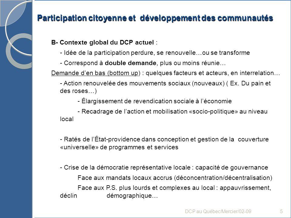 Participation citoyenne et développement des communautés 4- Finalités et processus dactualisation (sens et stratégies de laction) A- Pratiques porteuses de sens de DCP (finalités poursuivies par linitiative..) - Par le potentiel dappropriation par la communauté du développement ou de laménagement du territoire dappartenance (vécu) - Par les perspectives dégagées des objectifs de laction : démocratisation de la gouvernance locale, revitalisation du milieu, développement durable…etc rencontre des logiques (négociation/arbitrage): den haut et den bas pouvoir/citoyens intérêt général (commun)/ intérêt particulier (catégoriel) DCP au Québec/Mercier/02-0916