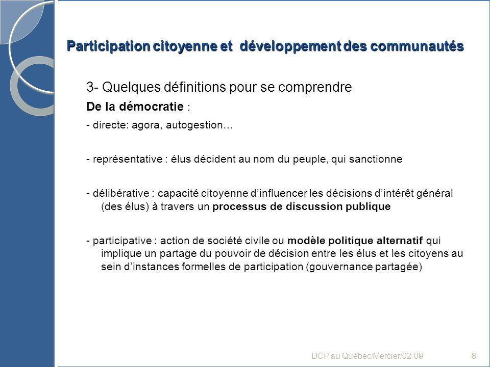 Participation citoyenne et développement des communautés B- Processus et stratégies : conditions de mobilisation «durable et fructueuse» (suite) Doù un enjeu lié à léthique de laccompagnement et de la discussion Par des stratégies et méthodes Mais aussi par une méthodologie générale et une éthique empruntant à lOC et au DCP : suppose des choix de valeurs et un engagement personnel et organisationnel, plus particulièrement en regard des vécus dexclusion Permettant de se dégager des cadres/codes normatifs et standardisés (adaptation locale des programmes) DCP au Québec/Mercier/02-0919