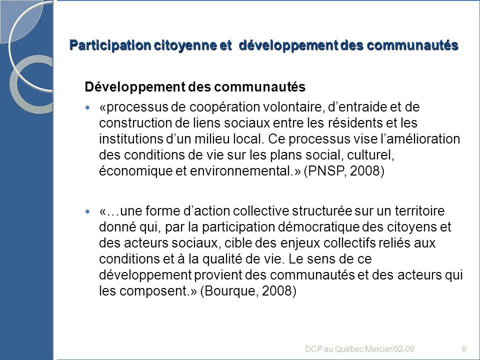 Participation citoyenne et développement des communautés Développement des communautés Composantes : «- Reconnaître, et renforcer lorsque requis, la capacité dagir des communautés, par des activités collectives qui favorisent notamment lempowerment individuel, organisationnel et communautaire… - Favoriser la participation des citoyens et citoyennes… - Susciter des partenariats à lintérieur des lieux de concertation volontaire, dans des stratégies et mécanismes permettant une vision globale et intégrée… - Créer un climat propice à laction, dans un processus mettant les citoyens en mouvement dans des initiatives concrètes permettant latteinte de résultats, dans un processus suscitant la collaboration et lapprentissage du pouvoir dagir.