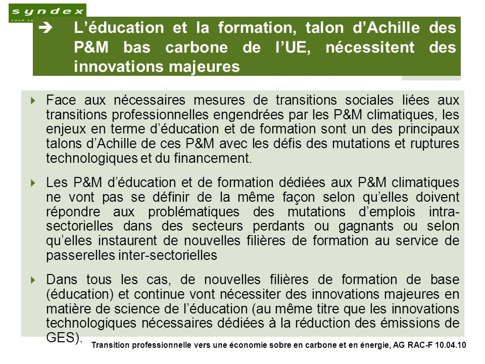 Transition professionnelle vers une économie sobre en carbone et en énergie, AG RAC-F 10.04.10 6 Léducation et la formation, talon dAchille des P&M bas carbone de lUE, nécessitent des innovations majeures Face aux nécessaires mesures de transitions sociales liées aux transitions professionnelles engendrées par les P&M climatiques, les enjeux en terme déducation et de formation sont un des principaux talons dAchille de ces P&M avec les défis des mutations et ruptures technologiques et du financement.