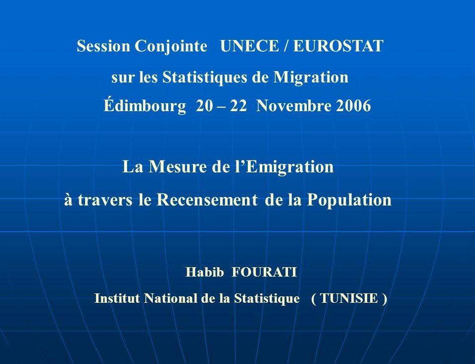 Session Conjointe UNECE / EUROSTAT sur les Statistiques de Migration Édimbourg 20 – 22 Novembre 2006 La Mesure de lEmigration à travers le Recensement de la Population Habib FOURATI Institut National de la Statistique ( TUNISIE )