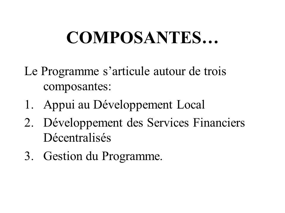 COMPOSANTES… Le Programme sarticule autour de trois composantes: 1.Appui au Développement Local 2.Développement des Services Financiers Décentralisés 3.Gestion du Programme.