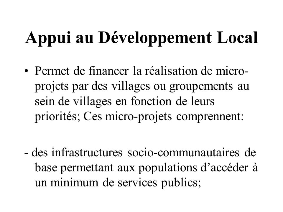 Appui au Développement Local Permet de financer la réalisation de micro- projets par des villages ou groupements au sein de villages en fonction de leurs priorités; Ces micro-projets comprennent: - des infrastructures socio-communautaires de base permettant aux populations daccéder à un minimum de services publics;