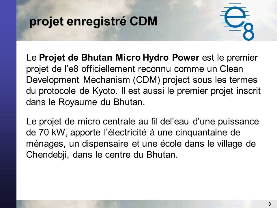 8 projet enregistré CDM projet enregistré CDM Le Projet de Bhutan Micro Hydro Power est le premier projet de le8 officiellement reconnu comme un Clean Development Mechanism (CDM) project sous les termes du protocole de Kyoto.