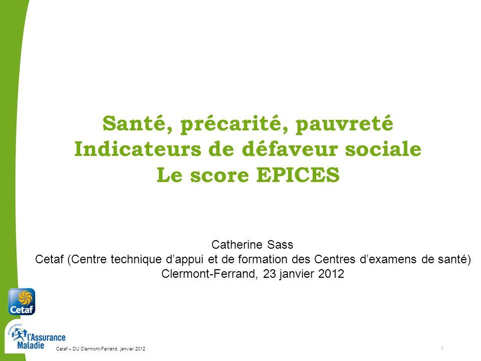 Cetaf – DU Clermont-Ferrand, janvier 20121 Santé, précarité, pauvreté Indicateurs de défaveur sociale Le score EPICES Catherine Sass Cetaf (Centre tec