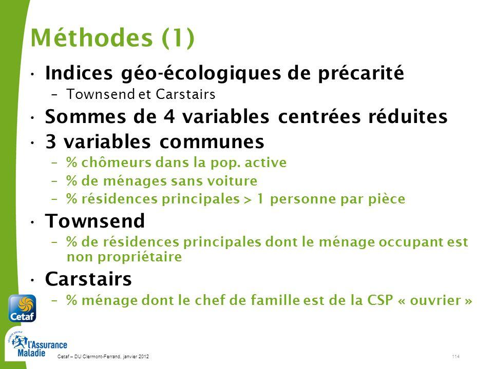 Cetaf – DU Clermont-Ferrand, janvier 2012114 Méthodes (1) Indices géo-écologiques de précarité –Townsend et Carstairs Sommes de 4 variables centrées réduites 3 variables communes –% chômeurs dans la pop.