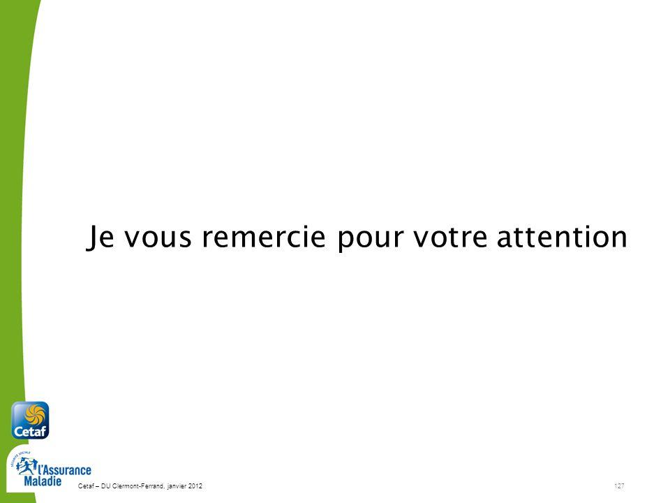 Cetaf – DU Clermont-Ferrand, janvier 2012127 Je vous remercie pour votre attention