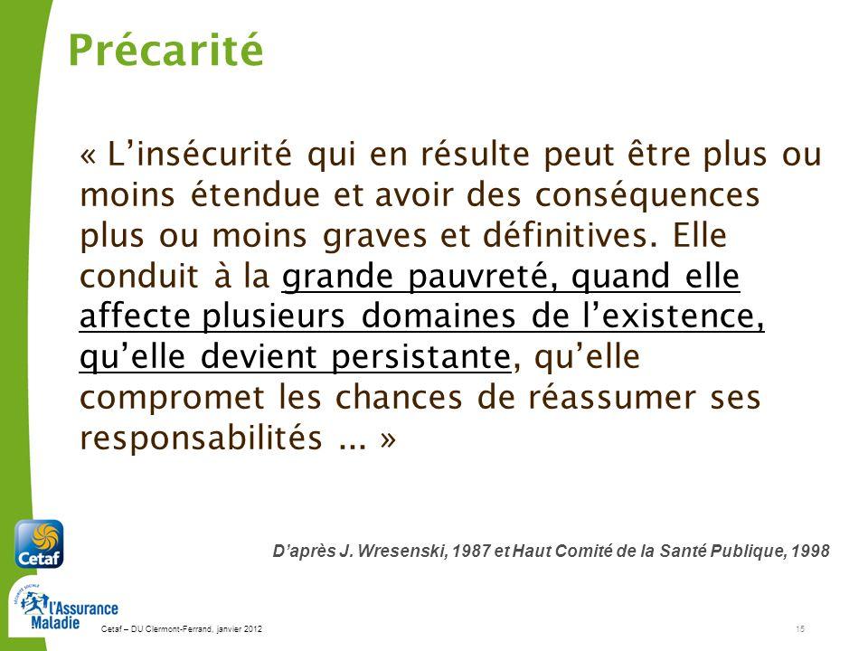 Cetaf – DU Clermont-Ferrand, janvier 201215 15 Précarité « Linsécurité qui en résulte peut être plus ou moins étendue et avoir des conséquences plus o