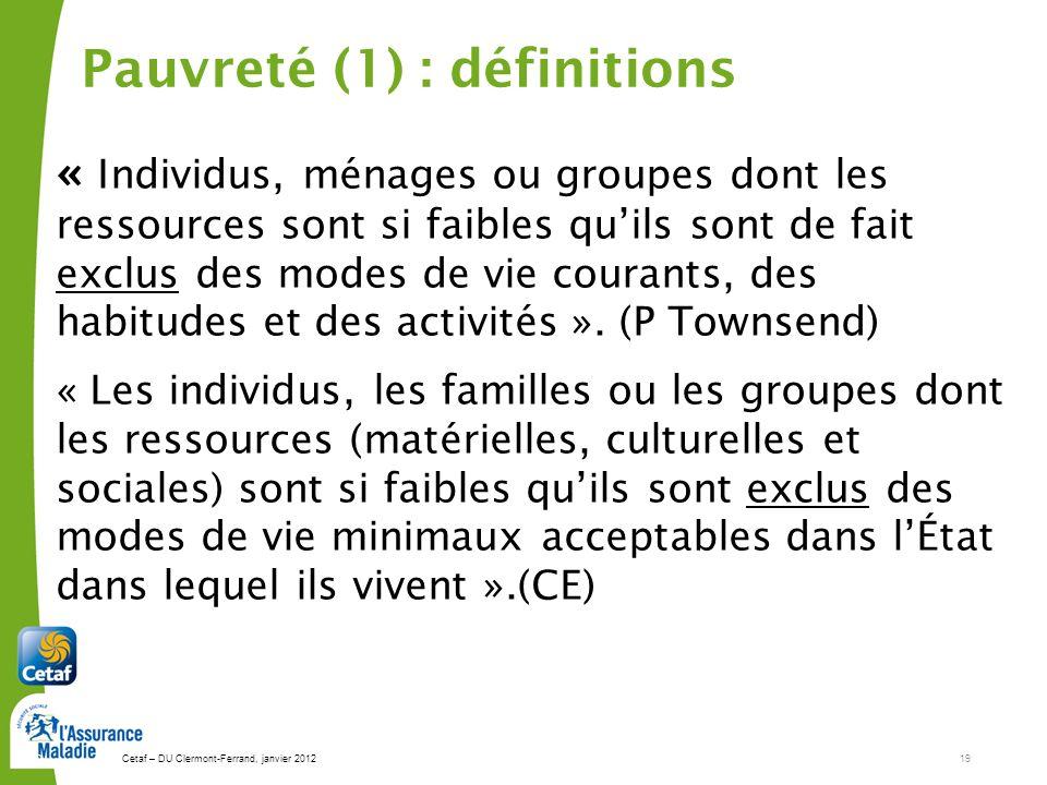 Cetaf – DU Clermont-Ferrand, janvier 201219 19 Pauvreté (1) : définitions « Individus, ménages ou groupes dont les ressources sont si faibles quils so