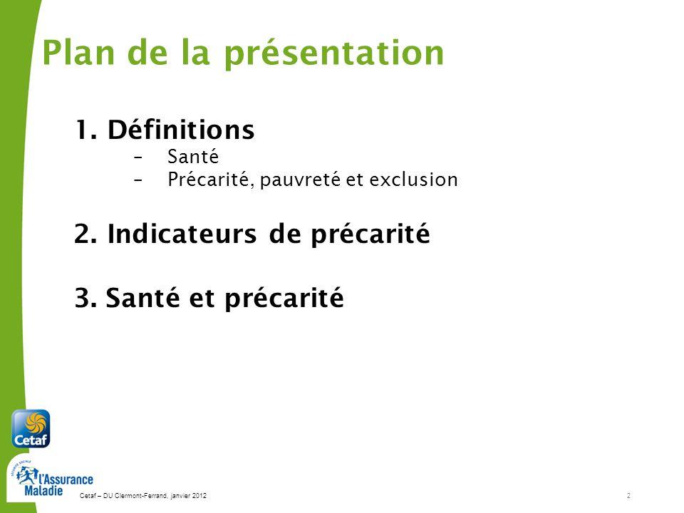 Cetaf – DU Clermont-Ferrand, janvier 20122 Plan de la présentation 1.Définitions –Santé –Précarité, pauvreté et exclusion 2. Indicateurs de précarité