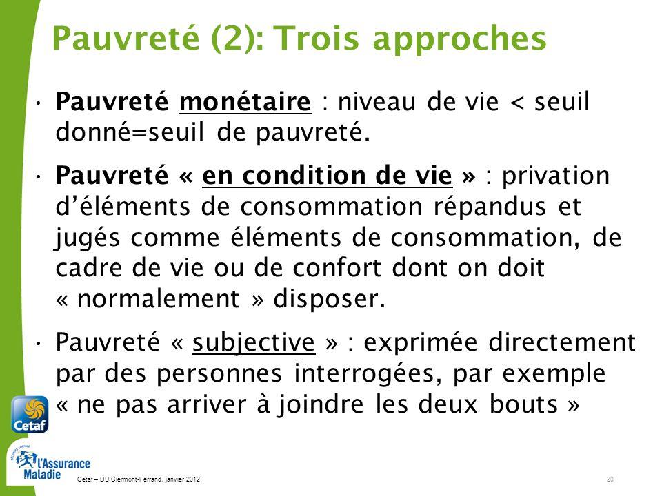 Cetaf – DU Clermont-Ferrand, janvier 201220 20 Pauvreté (2): Trois approches Pauvreté monétaire : niveau de vie < seuil donné=seuil de pauvreté. Pauvr