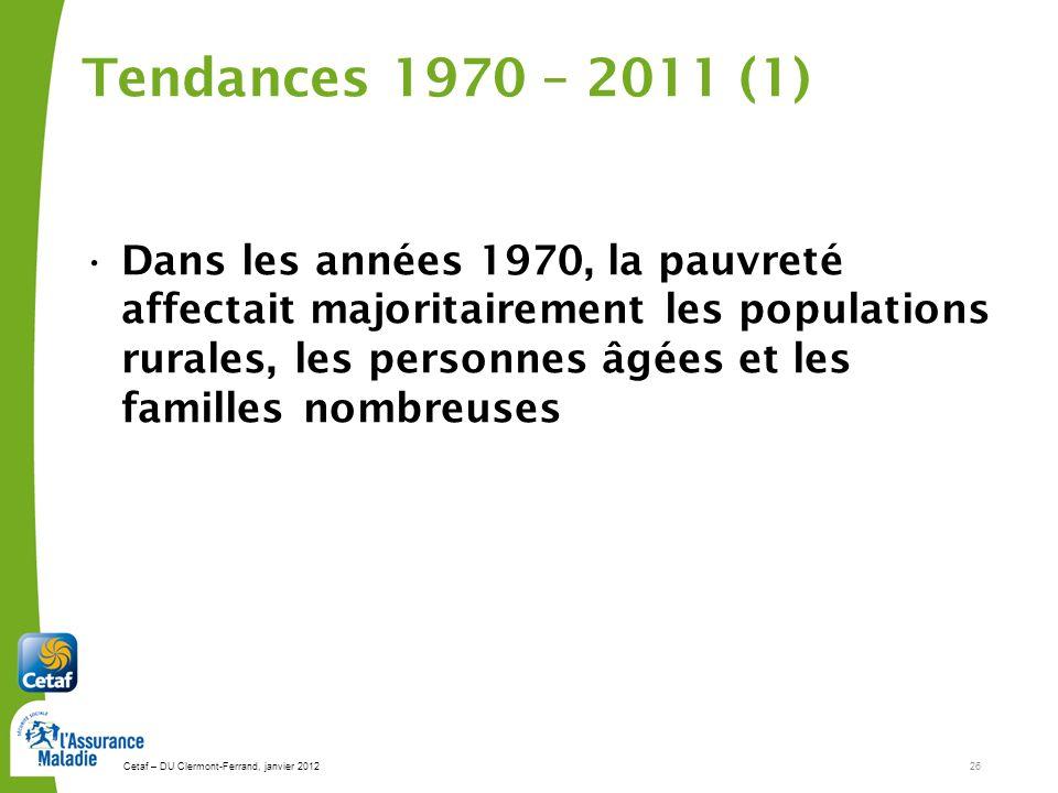 Cetaf – DU Clermont-Ferrand, janvier 201226 26 Tendances 1970 – 2011 (1) Dans les années 1970, la pauvreté affectait majoritairement les populations rurales, les personnes âgées et les familles nombreuses