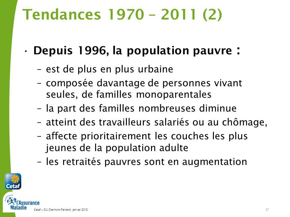 Cetaf – DU Clermont-Ferrand, janvier 201227 27 Tendances 1970 – 2011 (2) Depuis 1996, la population pauvre : –est de plus en plus urbaine –composée da