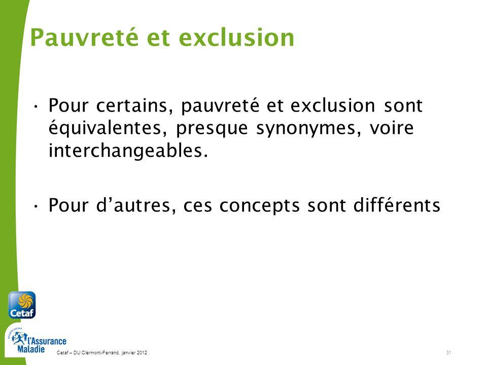 Cetaf – DU Clermont-Ferrand, janvier 201231 31 Pour certains, pauvreté et exclusion sont équivalentes, presque synonymes, voire interchangeables.