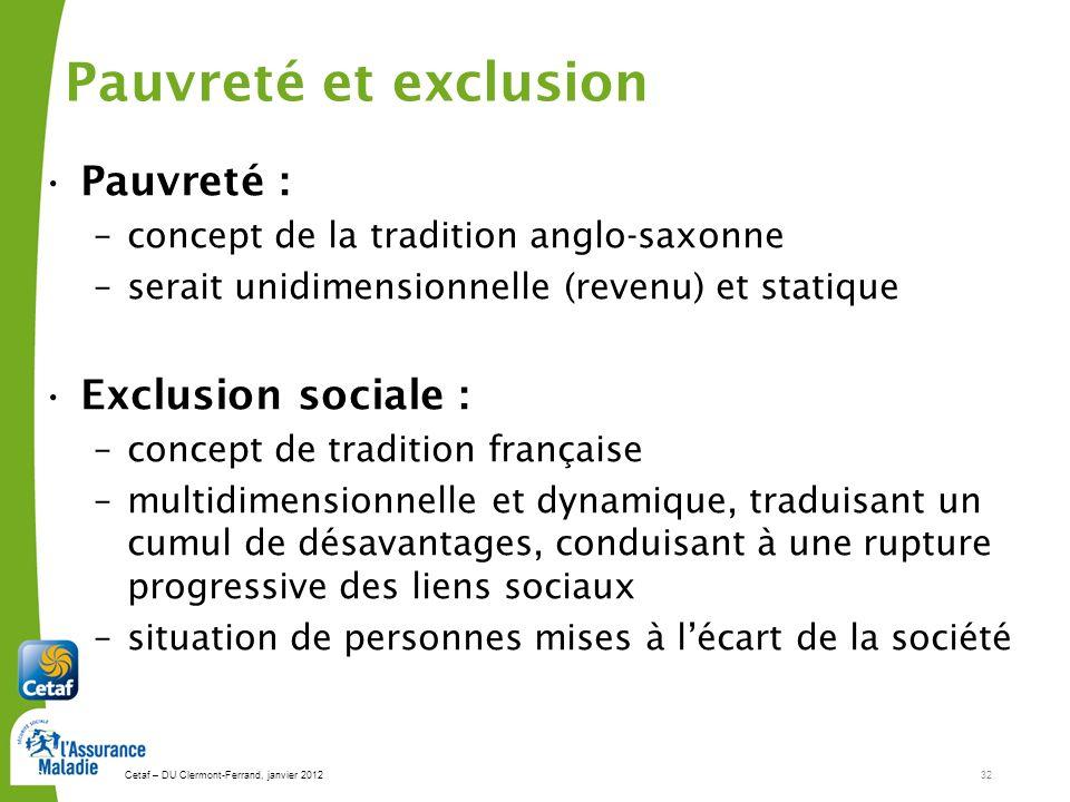 Cetaf – DU Clermont-Ferrand, janvier 201232 32 Pauvreté : –concept de la tradition anglo-saxonne –serait unidimensionnelle (revenu) et statique Exclus