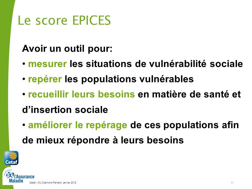 Cetaf – DU Clermont-Ferrand, janvier 201241 Le score EPICES Avoir un outil pour: mesurer les situations de vulnérabilité sociale repérer les populatio