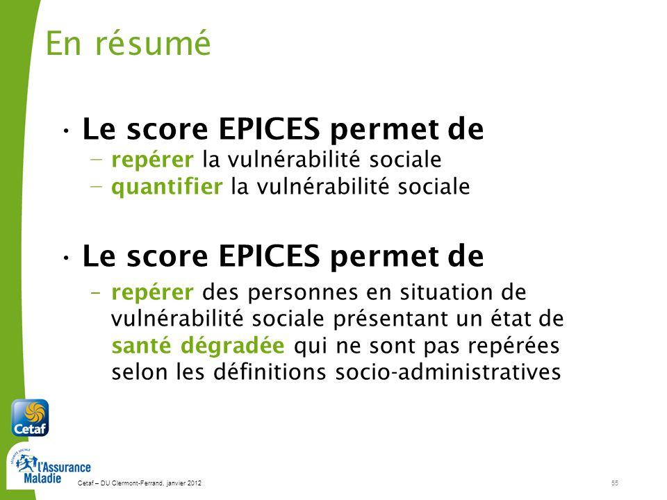 Cetaf – DU Clermont-Ferrand, janvier 201255 En résumé Le score EPICES permet de repérer la vulnérabilité sociale quantifier la vulnérabilité sociale L