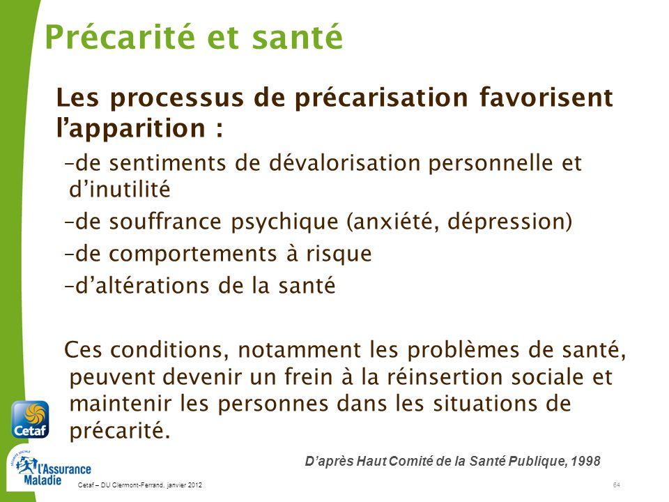 Cetaf – DU Clermont-Ferrand, janvier 201264 64 Précarité et santé Les processus de précarisation favorisent lapparition : –de sentiments de dévalorisa