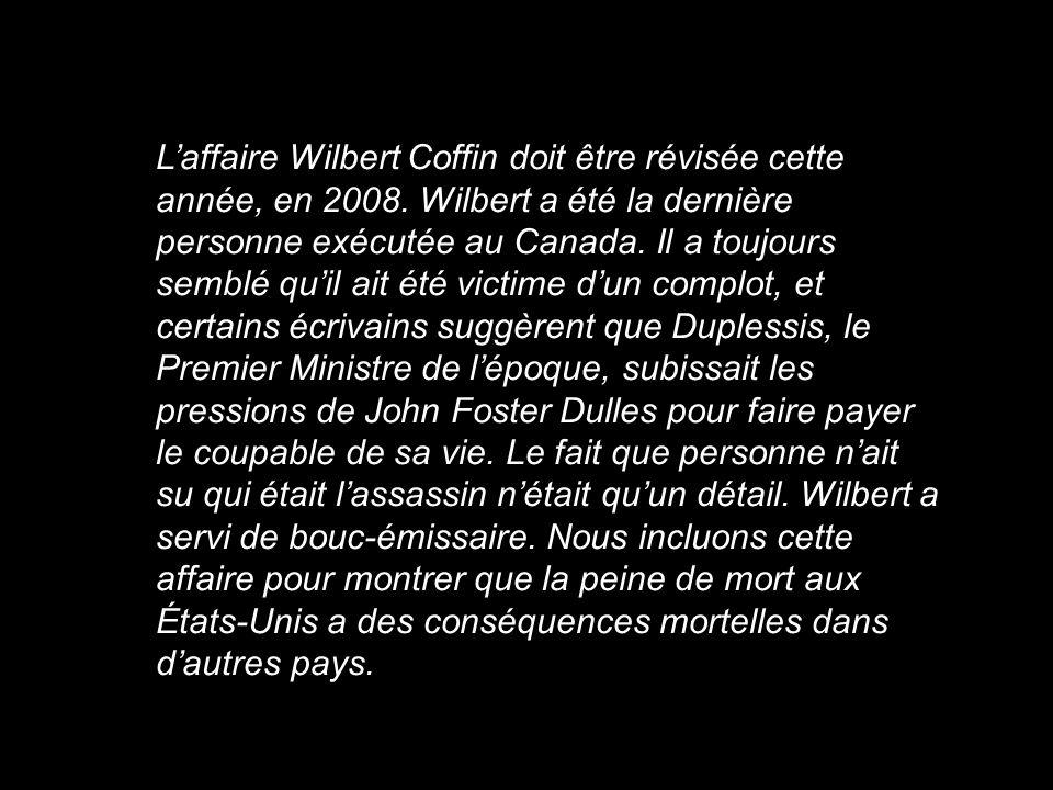 Laffaire Wilbert Coffin doit être révisée cette année, en 2008. Wilbert a été la dernière personne exécutée au Canada. Il a toujours semblé quil ait é