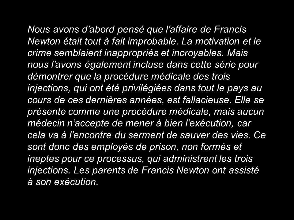 Nous avons dabord pensé que laffaire de Francis Newton était tout à fait improbable. La motivation et le crime semblaient inappropriés et incroyables.