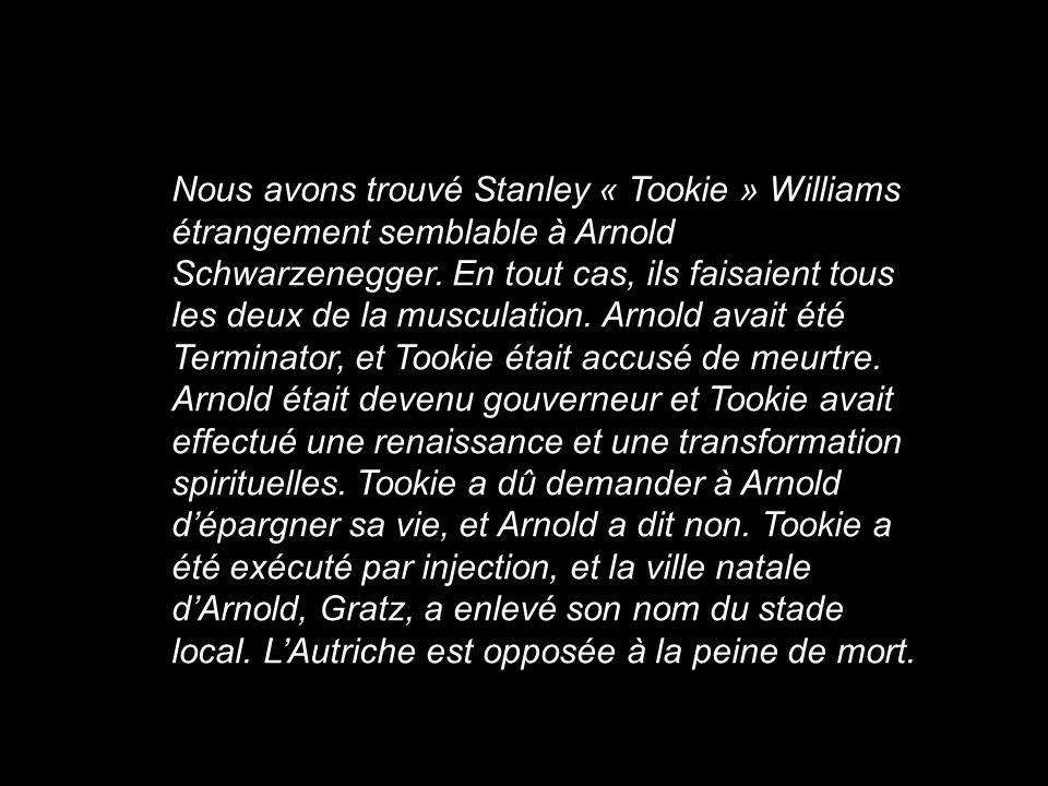 Nous avons trouvé Stanley « Tookie » Williams étrangement semblable à Arnold Schwarzenegger. En tout cas, ils faisaient tous les deux de la musculatio