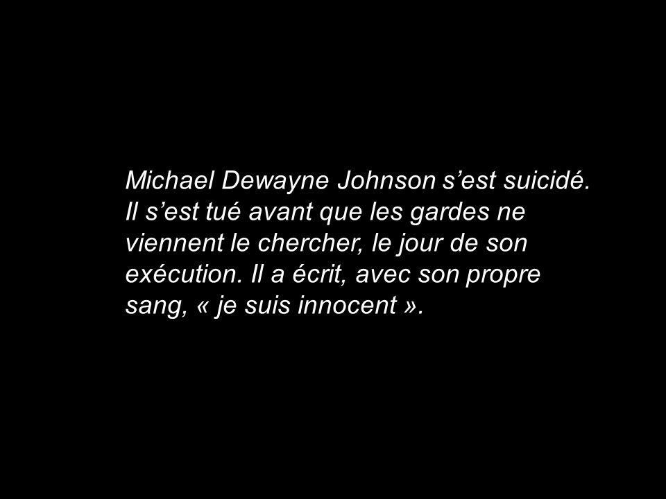 Michael Dewayne Johnson sest suicidé. Il sest tué avant que les gardes ne viennent le chercher, le jour de son exécution. Il a écrit, avec son propre