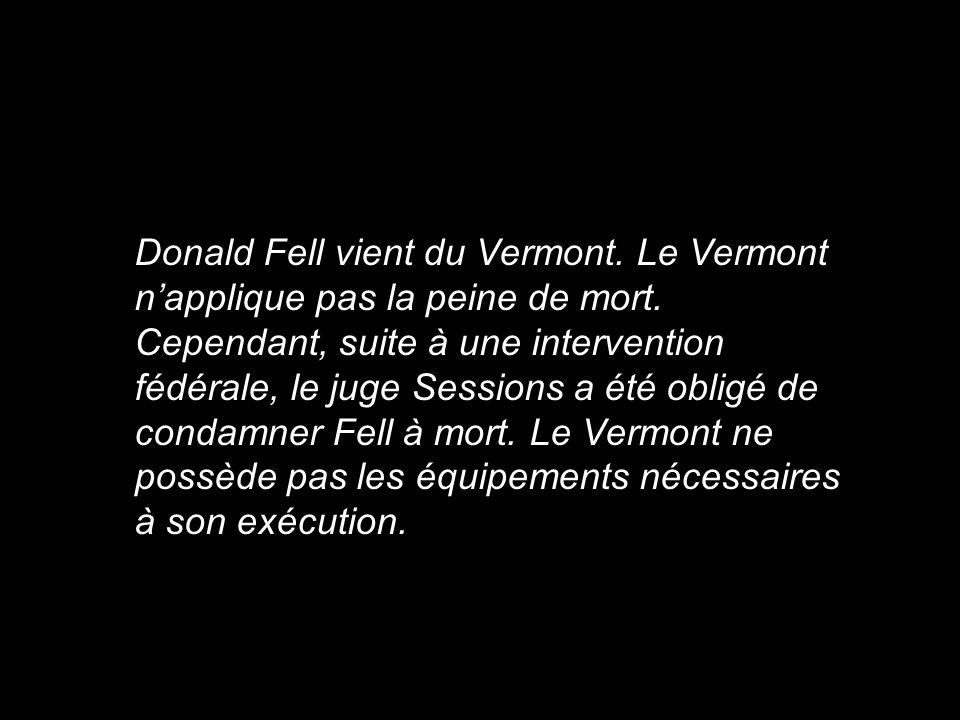 Donald Fell vient du Vermont. Le Vermont napplique pas la peine de mort. Cependant, suite à une intervention fédérale, le juge Sessions a été obligé d